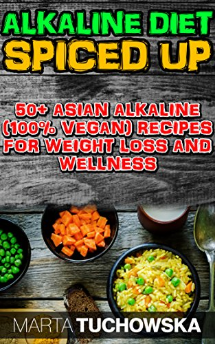 The Alkaline Diet Spiced Up!: 50+ Amazing Asian Alkaline (100% Vegan) Recipes for Weight Loss and Wellness (Alkaline Diet, Alkaline Recipes, Alkaline Cookbook) by Marta Tuchowska