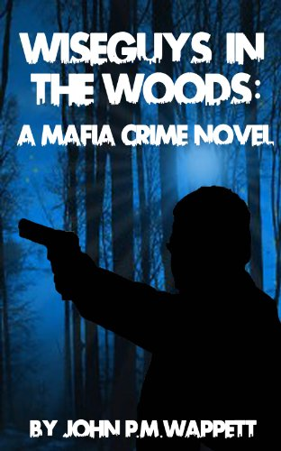 Wiseguys in the Woods (Crime in the Woods Book 1) by John P.M. Wappett