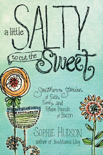 A Little Salty to Cut the Sweet: Southern Stories of Faith, Family, and Fifteen Pounds of Bacon by Sophie Hudson