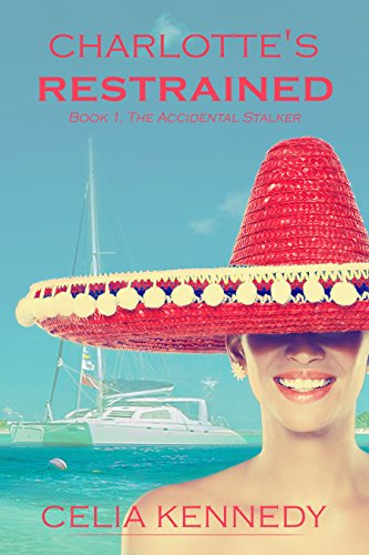 Charlotte's Restrained: The Accidental Stalker (The Accidental Series Book 1) by Celia Kennedy