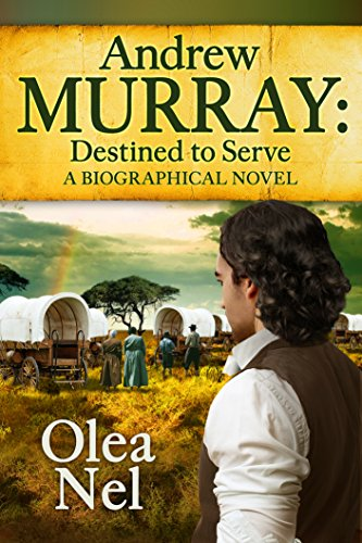 Andrew Murray Destined to Serve: A Biographical Novel by Olea Nel