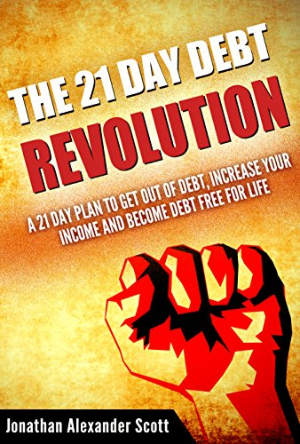 The 21 Day Debt Revolution: A 21 Day Plan to Get Out of Debt, Increase Your Income and Become Debt Free for Life by Jonathan Alexander Scott