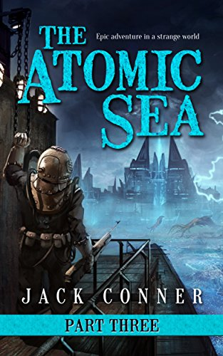 The Atomic Sea: Part Three: An Epic Fantasy / Science Fiction Adventure by Jack Conner