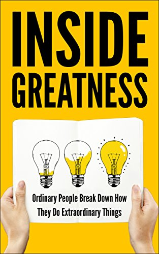 Inside Greatness: Ordinary People Break Down How They Do Extraordinary Things by Various Authors