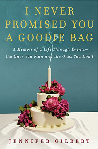 I Never Promised You a Goodie Bag: A Memoir of Life Through Events, the Ones You Plan and the Ones You Don't by Jennifer Gilbert