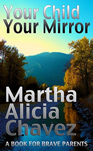 Your Child, Your Mirror: A Book For Brave Parents by Martha Alicia Ch%C3%A1vez