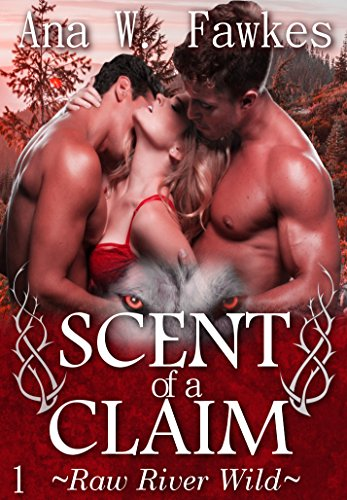 SCENT OF A CLAIM (Emily, Roman, Dalton Book One) (Raw River Wild) by Ana W. Fawkes