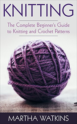 Knitting: Knitting and Crochet Patterns Guide (Knitting and Crochet Series Book 1) by Martha Watkins