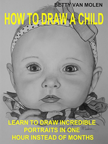 HOW TO DRAW A CHILD: LEARN TO SKETCH AN INCREDIBLE PORTRAIT IN JUST ONE HOUR by BETTY VAN MOLEN