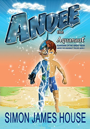 Andee The Aquanaut: Guardian of the Great Seas (Andee The Aquanaut Trilogy Book 1) by Simon James House