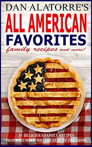 All American Favorites: 35 Delicious Family Recipes That Will Make You The Star Of The Show by Dan Alatorre