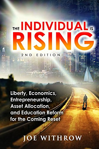 The Individual is Rising: 2nd Edition: Liberty, Economics, Entrepreneurship, Asset Allocation, and Education Reform for the Coming Reset by Joe Withrow