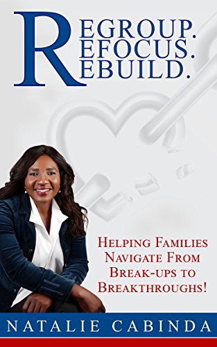 Regroup.Refocus.Rebuild: Helping Families Navigate from Break-Ups to Breakthroughs! by Natalie Cabinda