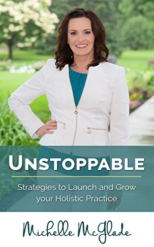 Unstoppable: Strategies to Launch and Grow your Holistic Practice by Michelle McGlade