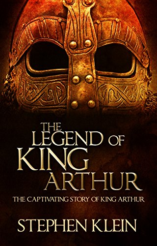 The Legend of King Arthur: The Captivating Story of King Arthur by Stephen Klein