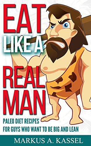 Eat like a Real Man: Paleo Diet Recipes for Guys Who Want to Be Big and Lean by Markus A. Kassel