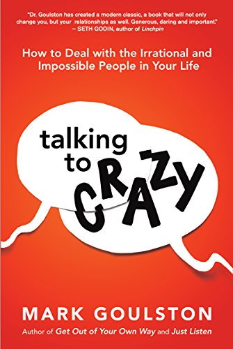 Talking to Crazy: How to Deal with the Irrational and Impossible People in Your Life by Mark Goulston