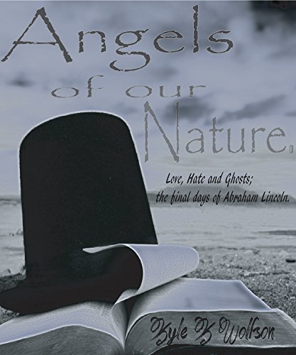 Angels of our Nature: The Final Days of Abraham Lincoln by Kyle Wolfson