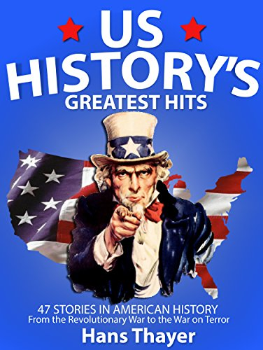 US History: Greatest Hits: 47 Stories in American History: From the Revolutionary War to the War on Terror (History, US History Books) by Hans Thayer
