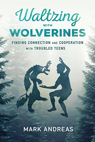 Waltzing with Wolverines: Finding Connection and Cooperation with Troubled Teens by Mark Andreas