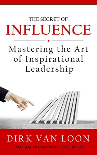 The Secret of Influence: Mastering the Art of Inspirational Leadership! by Dirk Van Loon