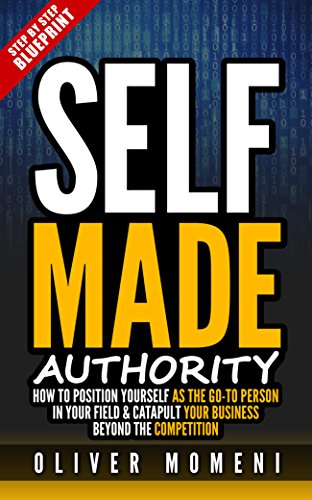 "Self-Made Authority: How to Position Yourself As The ""Go To Person"" In Your Field and Catapult your Business Beyond the Competition by Oliver Momeni"
