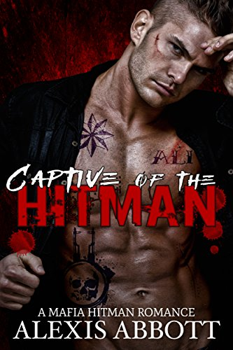 Captive of the Hitman: A Bad Boy Mafia Romance Novel by Alexis Abbott