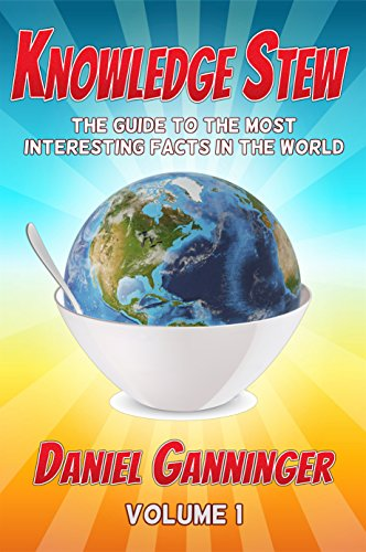 Knowledge Stew:The Guide to the Most Interesting Facts in the World, Volume 1 by Daniel Ganninger