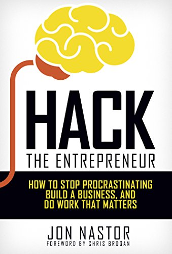 Hack the Entrepreneur: How to Stop Procrastinating, Build a Business & Do Work That Matters by Jon Nastor