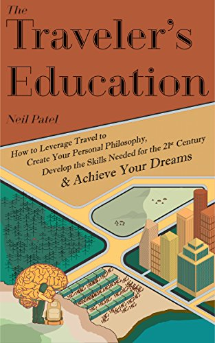 The Traveler's Education: How to Leverage Travel to Create Your Personal Philosophy, Develop the Needed Skills for the 21st Century and Achieve Your Dreams by Neil Patel