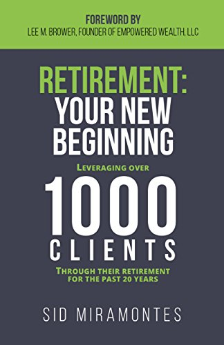 Retirement: Your New Beginning: Leveraging Over 1000 Clients Through Their Retirement for the Past 20 Years by Sid Miramontes