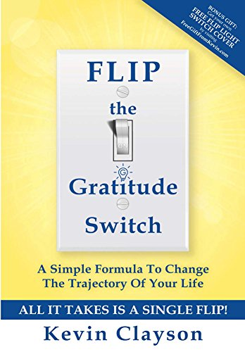 FLIP The Gratitude Switch: A Simple Formula To Change The Trajectory Of Your Life by Kevin Clayson