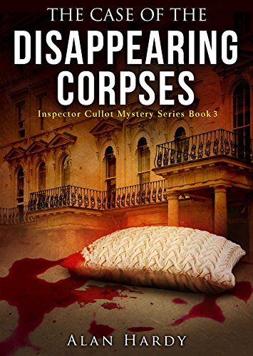 The Case Of The Disappearing Corpses: Inspector Cullot Mystery Series Book 3 by Alan Hardy