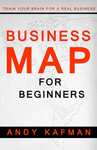 Business Map for Beginners: Train Your Brain for a Real Business (Discover the Best Opportunities for You Book 1) by ANDY KAFMAN