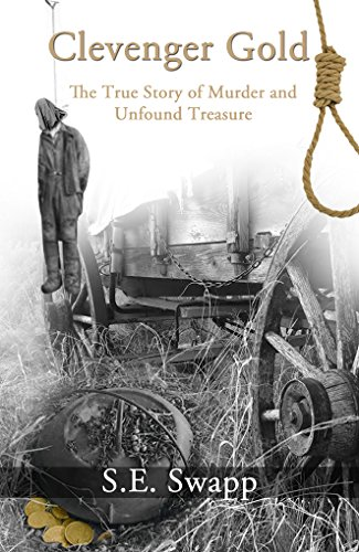 Clevenger Gold: The True Story of Murder and Unfound Treasure by S.E. Swapp
