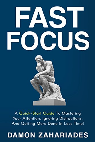 Fast Focus: A Quick-Start Guide To Mastering Your Attention, Ignoring Distractions, And Getting More Done In Less Time! by Damon Zahariades