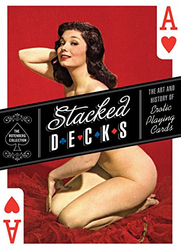 Stacked Decks: The Art and History of Erotic Playing Cards by The Rotenberg Collection