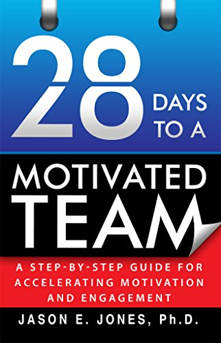28 Days to a Motivated Team: A Step-By-Step Guide for Accelerating Motivation and Engagement by Jason Jones