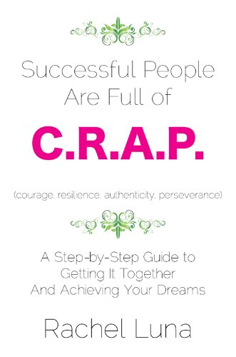 Successful People are Full of C.R.A.P.: A Step-by-Step Guide to Getting it Together and Achieving Your Dreams by Rachel Luna