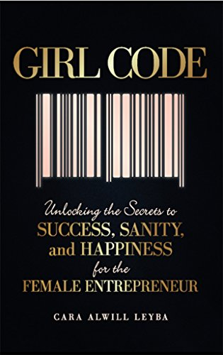 Girl Code: Unlocking the Secrets to Success, Sanity, and Happiness for the Female Entrepreneur by Alwill Leyba Cara