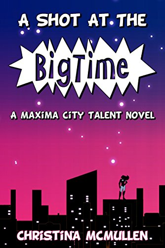 A Shot at the Big Time: A Maxima City Talent Novel by Christina McMullen