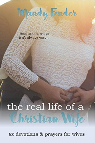 The Real Life of a Christian Wife: 100 Devotions & Prayers for Wives by Mandy Fender