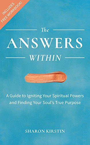 The Answers Within - A Guide to Igniting Your Spiritual Powers and Finding Your Soul's True Purpose by Sharon Kirstin