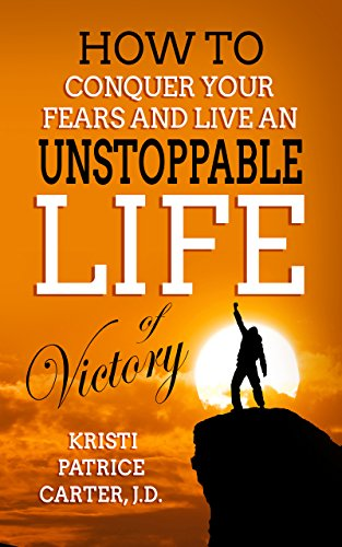 How to Conquer Your Fears and Live an UNSTOPPABLE LIFE of Victory by Kristi Patrice Carter, J.D.