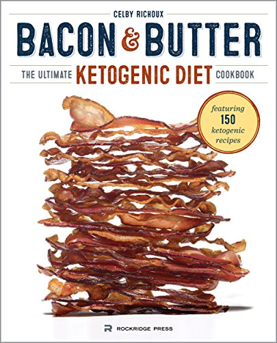 Bacon & Butter: The Ultimate Ketogenic Diet Cookbook by Celby Richoux