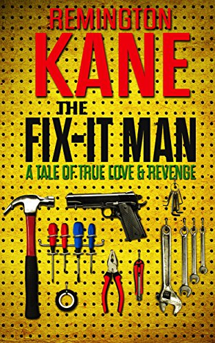 The Fix-it Man: A Tale of True Love & Revenge by Remington Kane