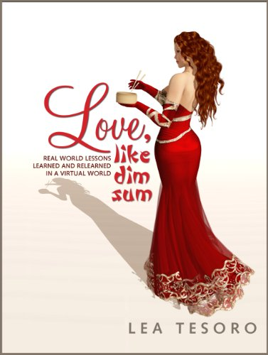 Love, Like Dim Sum: Real World Lessons Learned and Relearned in a Virtual World by Lea Tesoro