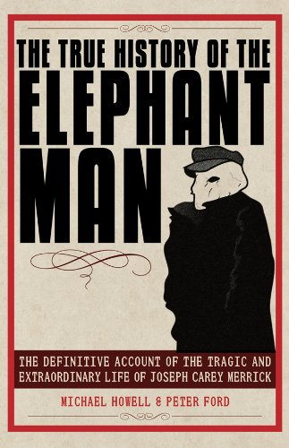 The True History of the Elephant Man: The Definitive Account of the Tragic and Extraordinary Life of Joseph Carey Merrick by Michael Howell