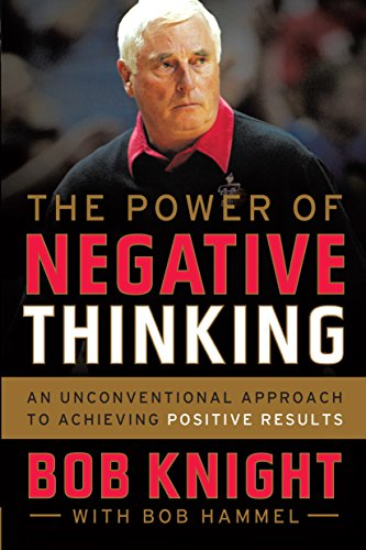 The Power of Negative Thinking: An Unconventional Approach to Achieving Positive Results by Bob Knight