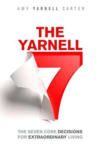 The Yarnell 7: The Seven Core Decisions for Extraordinary Living by Amy Yarnell Carter